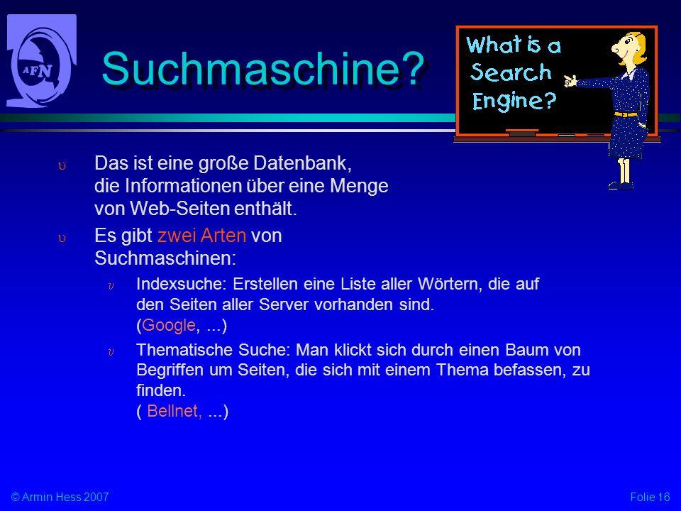 Folie 16© Armin Hess 2007 Suchmaschine? Das ist eine große Datenbank, die Informationen über eine Menge von Web-Seiten enthält. Es gibt zwei Arten von