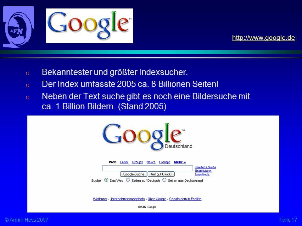 Folie 17© Armin Hess 2007 Bekanntester und größter Indexsucher. Der Index umfasste 2005 ca. 8 Billionen Seiten! Neben der Text suche gibt es noch eine