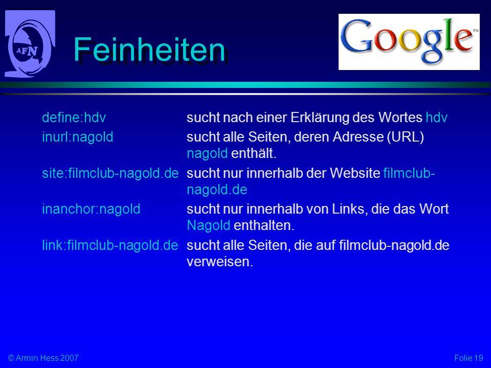 Folie 19© Armin Hess 2007 Feinheiten define:hdvsucht nach einer Erklärung des Wortes hdv inurl:nagoldsucht alle Seiten, deren Adresse (URL) nagold ent