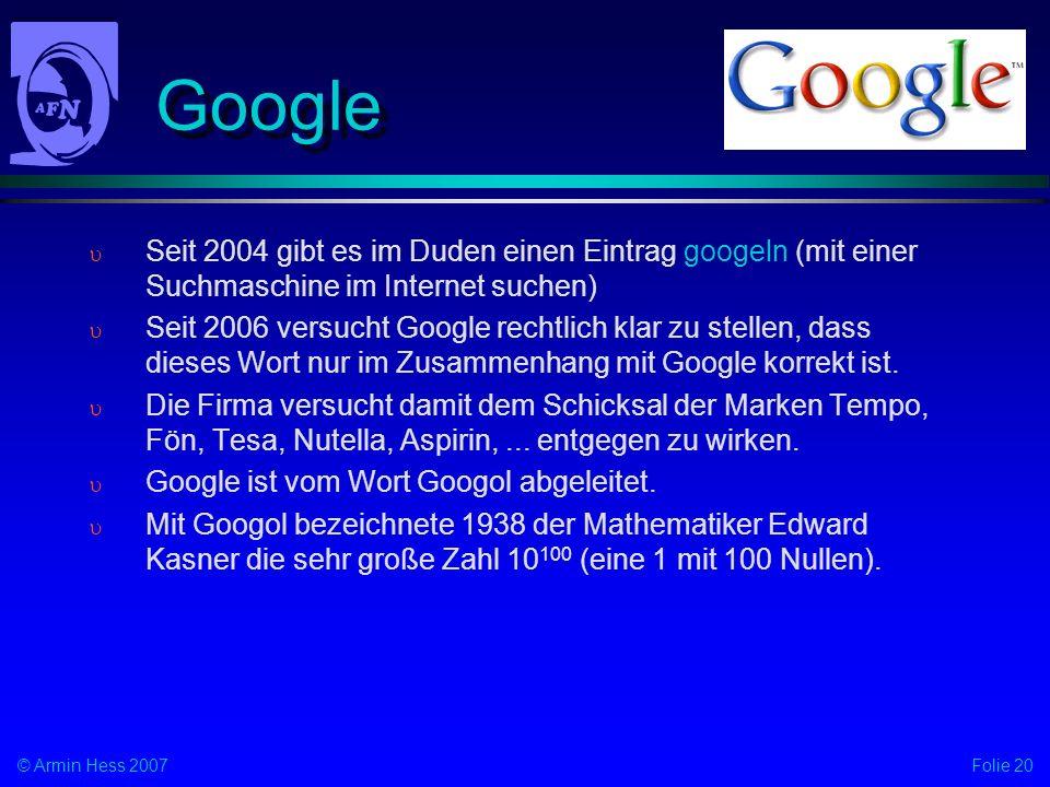 Folie 20© Armin Hess 2007 Google Seit 2004 gibt es im Duden einen Eintrag googeln (mit einer Suchmaschine im Internet suchen) Seit 2006 versucht Google rechtlich klar zu stellen, dass dieses Wort nur im Zusammenhang mit Google korrekt ist.
