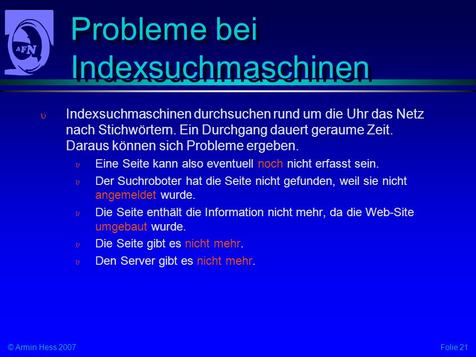 Folie 21© Armin Hess 2007 Probleme bei Indexsuchmaschinen Indexsuchmaschinen durchsuchen rund um die Uhr das Netz nach Stichwörtern.