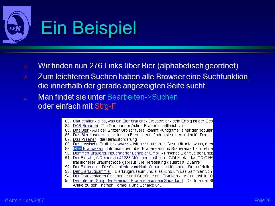 Folie 26© Armin Hess 2007 Ein Beispiel Wir finden nun 276 Links über Bier (alphabetisch geordnet) Zum leichteren Suchen haben alle Browser eine Suchfunktion, die innerhalb der gerade angezeigten Seite sucht.