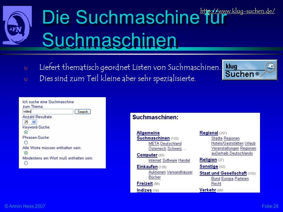 Folie 28© Armin Hess 2007 Die Suchmaschine für Suchmaschinen http://www.klug-suchen.de/ Liefert thematisch geordnet Listen von Suchmaschinen. Dies sin