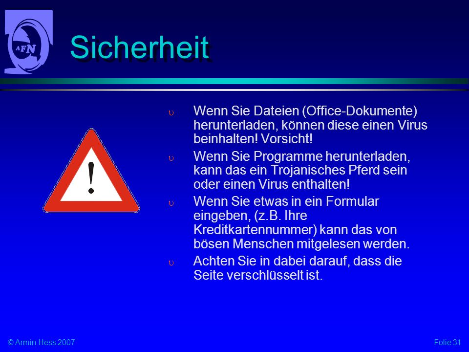 Folie 31© Armin Hess 2007 Sicherheit Wenn Sie Dateien (Office-Dokumente) herunterladen, können diese einen Virus beinhalten! Vorsicht! Wenn Sie Progra