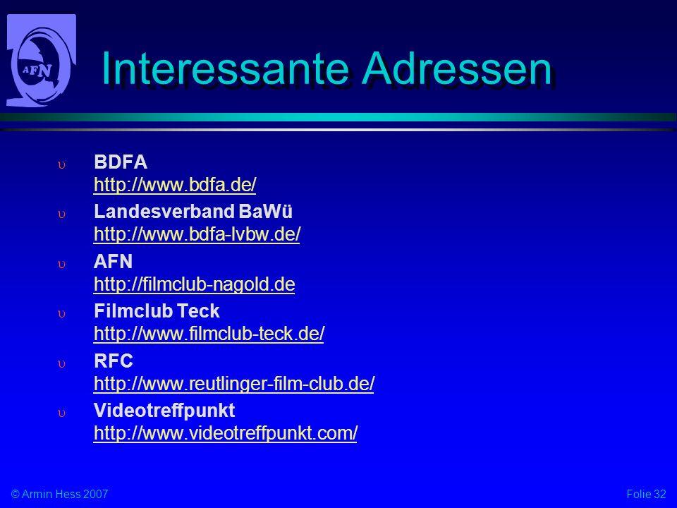 Folie 32© Armin Hess 2007 Interessante Adressen BDFA http://www.bdfa.de/ http://www.bdfa.de/ Landesverband BaWü http://www.bdfa-lvbw.de/ http://www.bdfa-lvbw.de/ AFN http://filmclub-nagold.de http://filmclub-nagold.de Filmclub Teck http://www.filmclub-teck.de/ http://www.filmclub-teck.de/ RFC http://www.reutlinger-film-club.de/ http://www.reutlinger-film-club.de/ Videotreffpunkt http://www.videotreffpunkt.com/ http://www.videotreffpunkt.com/