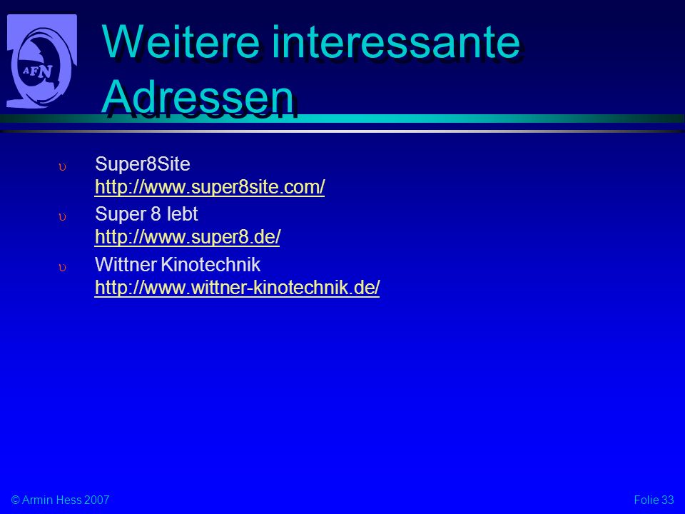 Folie 33© Armin Hess 2007 Weitere interessante Adressen Super8Site http://www.super8site.com/ http://www.super8site.com/ Super 8 lebt http://www.super8.de/ http://www.super8.de/ Wittner Kinotechnik http://www.wittner-kinotechnik.de/ http://www.wittner-kinotechnik.de/