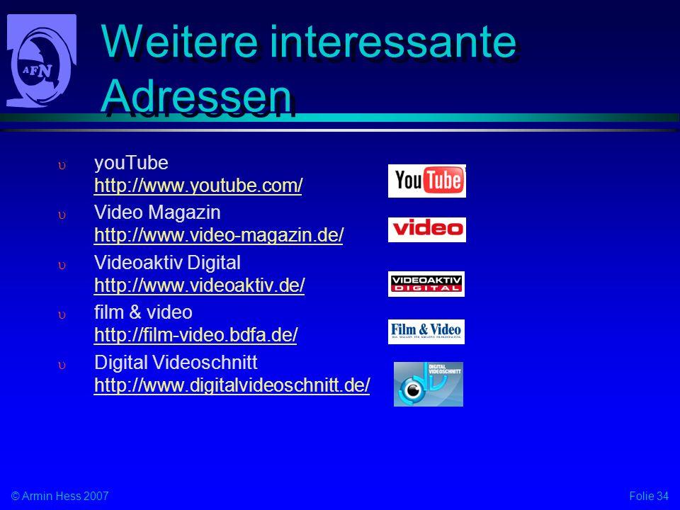 Folie 34© Armin Hess 2007 Weitere interessante Adressen youTube http://www.youtube.com/ http://www.youtube.com/ Video Magazin http://www.video-magazin.de/ http://www.video-magazin.de/ Videoaktiv Digital http://www.videoaktiv.de/ http://www.videoaktiv.de/ film & video http://film-video.bdfa.de/ http://film-video.bdfa.de/ Digital Videoschnitt http://www.digitalvideoschnitt.de/ http://www.digitalvideoschnitt.de/