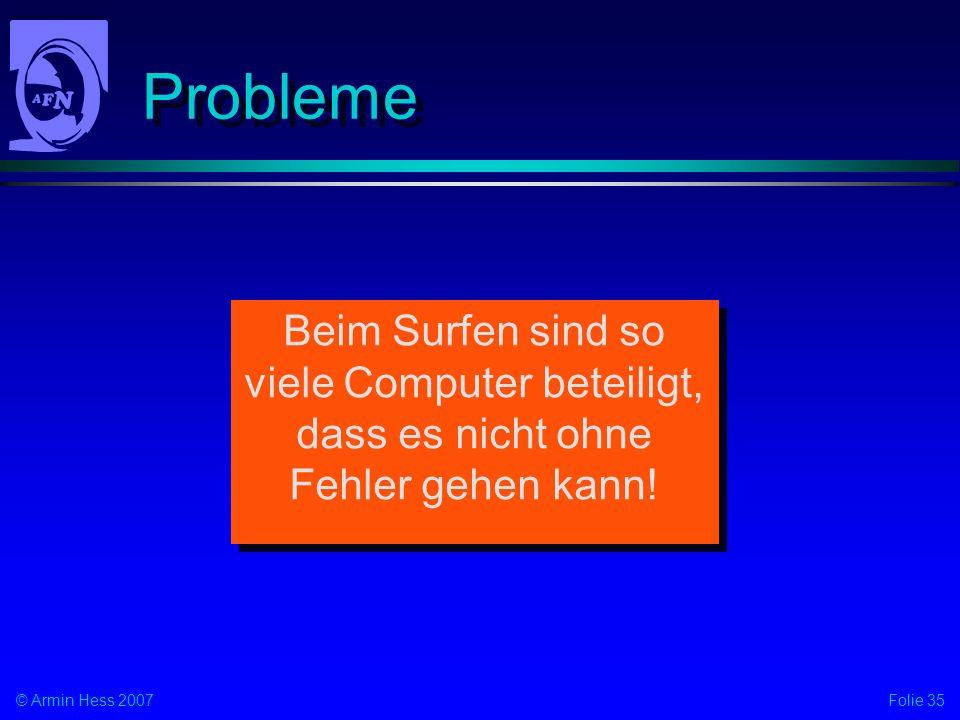 Folie 35© Armin Hess 2007 Probleme Beim Surfen sind so viele Computer beteiligt, dass es nicht ohne Fehler gehen kann!