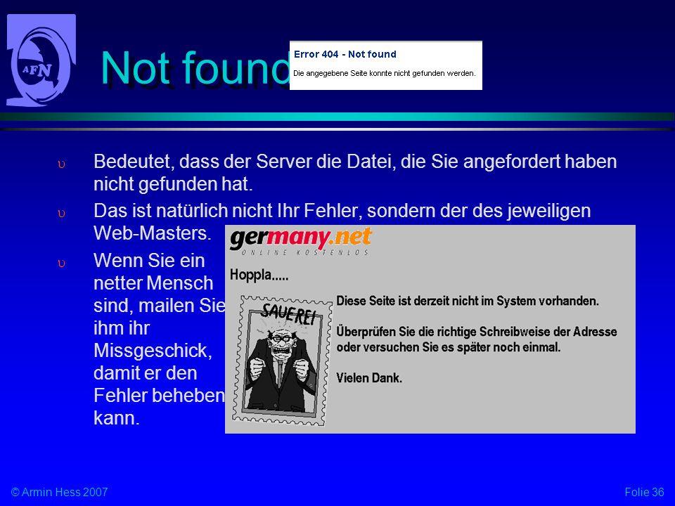 Folie 36© Armin Hess 2007 Not found Bedeutet, dass der Server die Datei, die Sie angefordert haben nicht gefunden hat. Das ist natürlich nicht Ihr Feh
