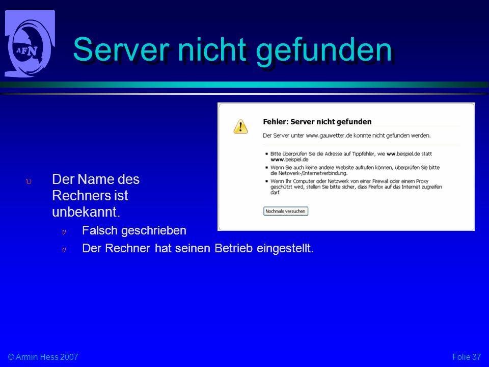 Folie 37© Armin Hess 2007 Server nicht gefunden Der Name des Rechners ist unbekannt. Falsch geschrieben Der Rechner hat seinen Betrieb eingestellt.