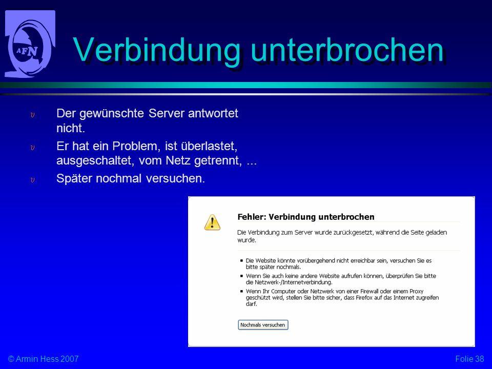 Folie 38© Armin Hess 2007 Verbindung unterbrochen Der gewünschte Server antwortet nicht. Er hat ein Problem, ist überlastet, ausgeschaltet, vom Netz g
