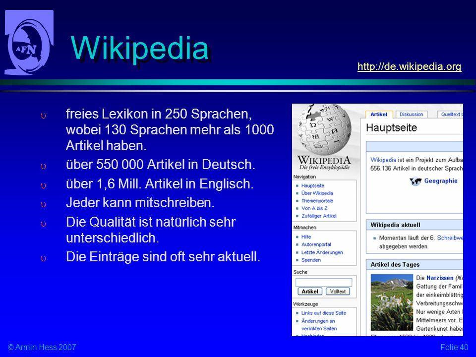 Folie 40© Armin Hess 2007 Wikipedia freies Lexikon in 250 Sprachen, wobei 130 Sprachen mehr als 1000 Artikel haben. über 550 000 Artikel in Deutsch. ü