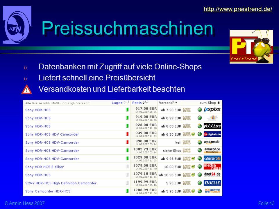 Folie 43© Armin Hess 2007 Preissuchmaschinen Datenbanken mit Zugriff auf viele Online-Shops Liefert schnell eine Preisübersicht Versandkosten und Lieferbarkeit beachten http://www.preistrend.de/
