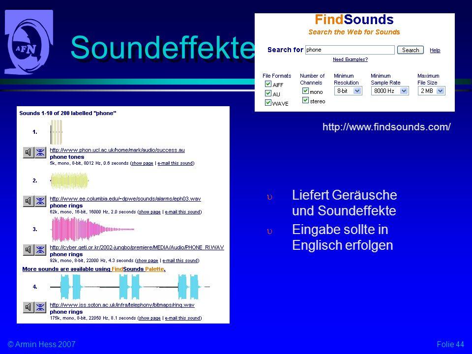 Folie 44© Armin Hess 2007 Soundeffekte Liefert Geräusche und Soundeffekte Eingabe sollte in Englisch erfolgen http://www.findsounds.com/