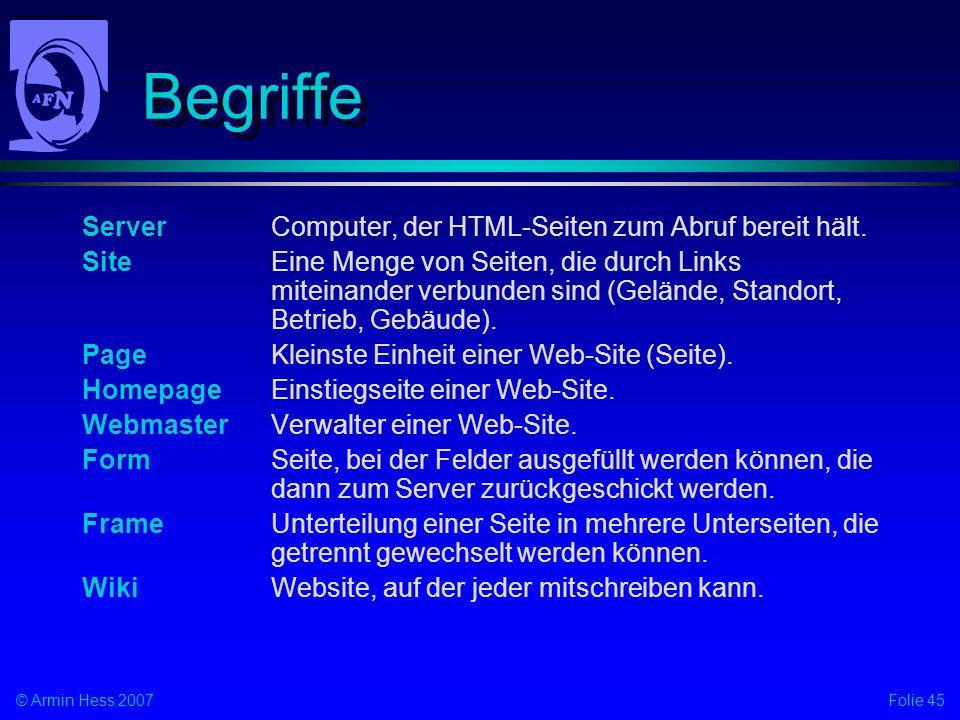 Folie 45© Armin Hess 2007 Begriffe ServerComputer, der HTML-Seiten zum Abruf bereit hält. SiteEine Menge von Seiten, die durch Links miteinander verbu