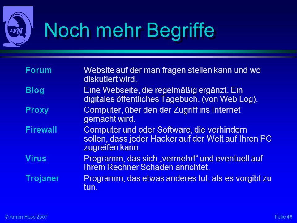 Folie 46© Armin Hess 2007 Noch mehr Begriffe ForumWebsite auf der man fragen stellen kann und wo diskutiert wird. BlogEine Webseite, die regelmäßig er