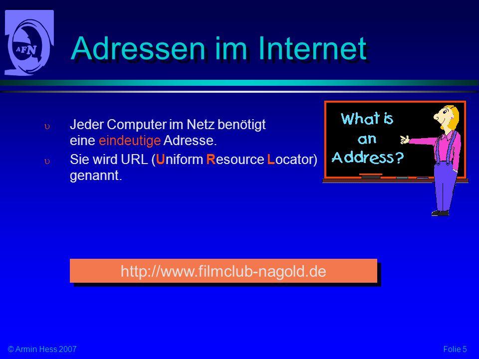 Folie 5© Armin Hess 2007 Adressen im Internet Jeder Computer im Netz benötigt eine eindeutige Adresse. Sie wird URL (Uniform Resource Locator) genannt