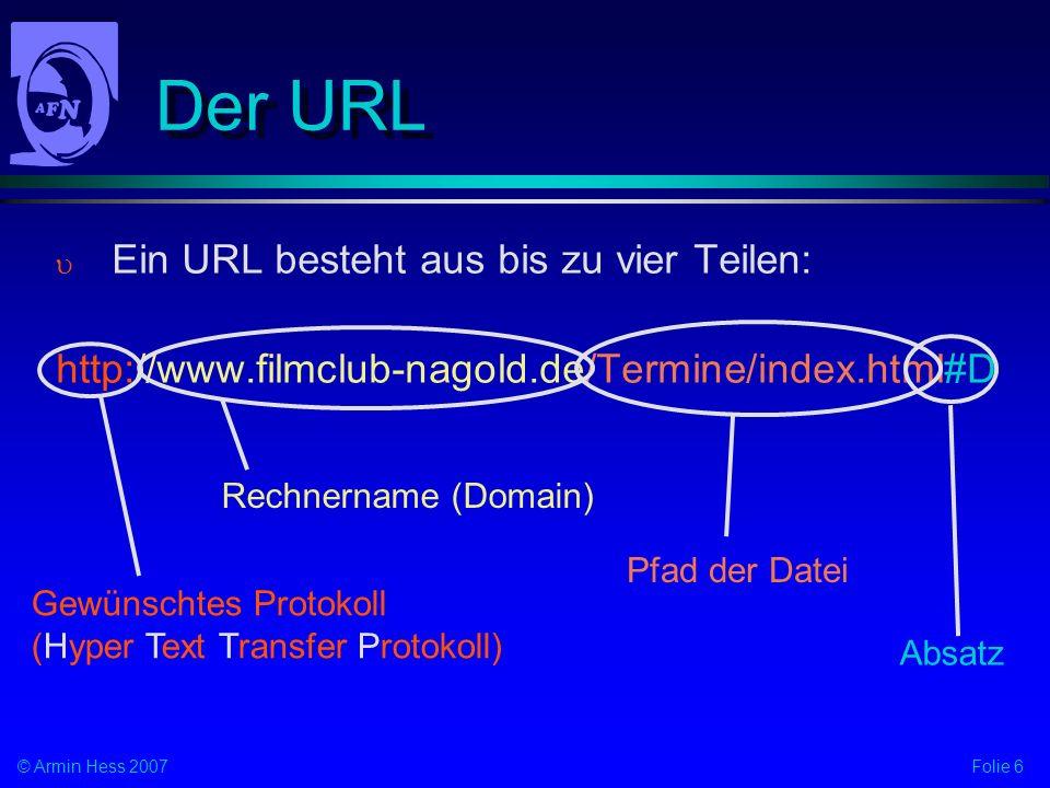Folie 6© Armin Hess 2007 Der URL Ein URL besteht aus bis zu vier Teilen: http://www.filmclub-nagold.de/Termine/index.html#D Gewünschtes Protokoll (Hyper Text Transfer Protokoll) Rechnername (Domain) Pfad der Datei Absatz