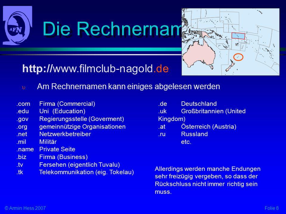 Folie 8© Armin Hess 2007 Die Rechnernamen Am Rechnernamen kann einiges abgelesen werden http://www.filmclub-nagold.de.com Firma (Commercial).edu Uni (Education).gov Regierungsstelle (Goverment).org gemeinnützige Organisationen.net Netzwerkbetreiber.mil Militär.namePrivate Seite.bizFirma (Business).tv Fersehen (eigentlich Tuvalu).tk Telekommunikation (eig.