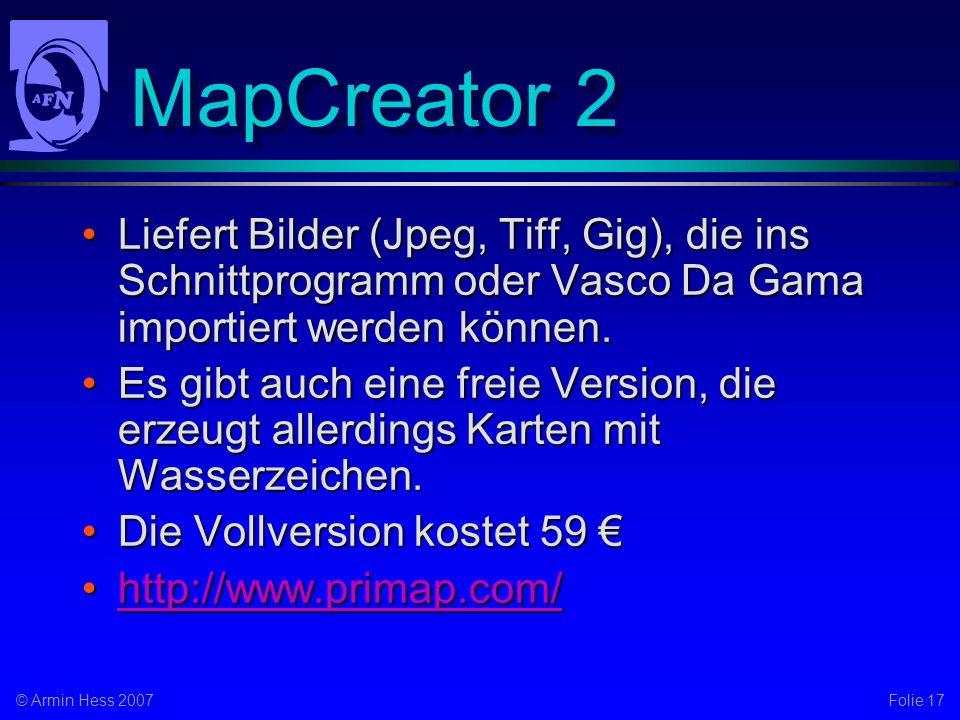 Folie 17© Armin Hess 2007 MapCreator 2 Liefert Bilder (Jpeg, Tiff, Gig), die ins Schnittprogramm oder Vasco Da Gama importiert werden können.Liefert Bilder (Jpeg, Tiff, Gig), die ins Schnittprogramm oder Vasco Da Gama importiert werden können.