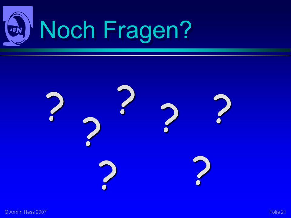 Folie 21© Armin Hess 2007 Noch Fragen? ? ? ? ? ? ? ?