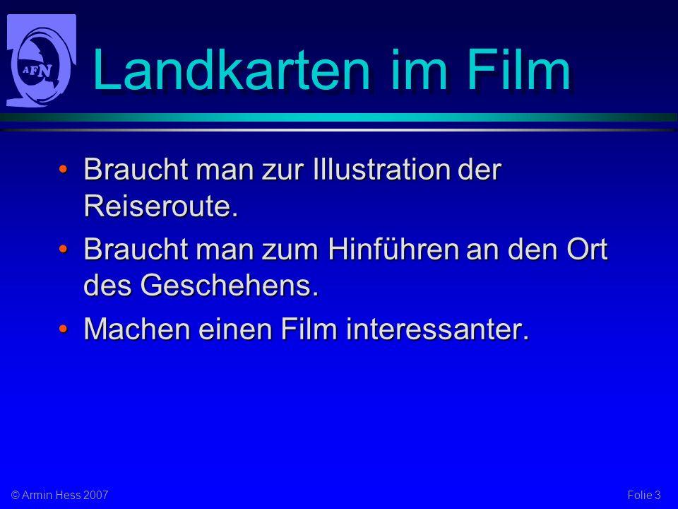 Folie 3© Armin Hess 2007 Landkarten im Film Braucht man zur Illustration der Reiseroute.Braucht man zur Illustration der Reiseroute.