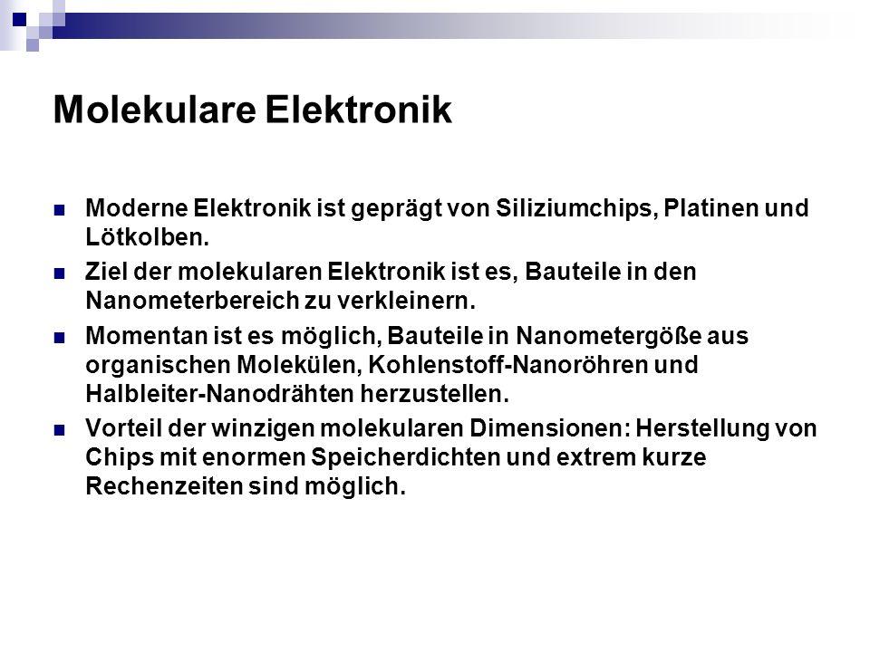 Molekulare Elektronik Moderne Elektronik ist geprägt von Siliziumchips, Platinen und Lötkolben. Ziel der molekularen Elektronik ist es, Bauteile in de