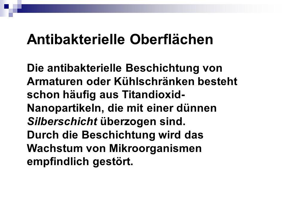 Antibakterielle Oberflächen Die antibakterielle Beschichtung von Armaturen oder Kühlschränken besteht schon häufig aus Titandioxid- Nanopartikeln, die