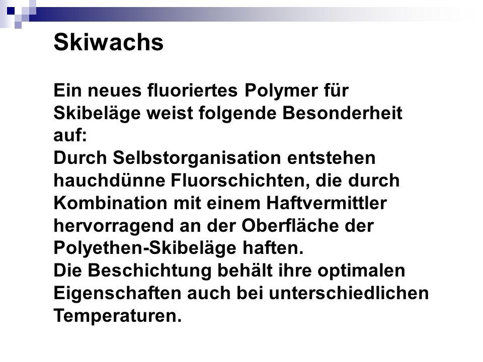 Skiwachs Ein neues fluoriertes Polymer für Skibeläge weist folgende Besonderheit auf: Durch Selbstorganisation entstehen hauchdünne Fluorschichten, di