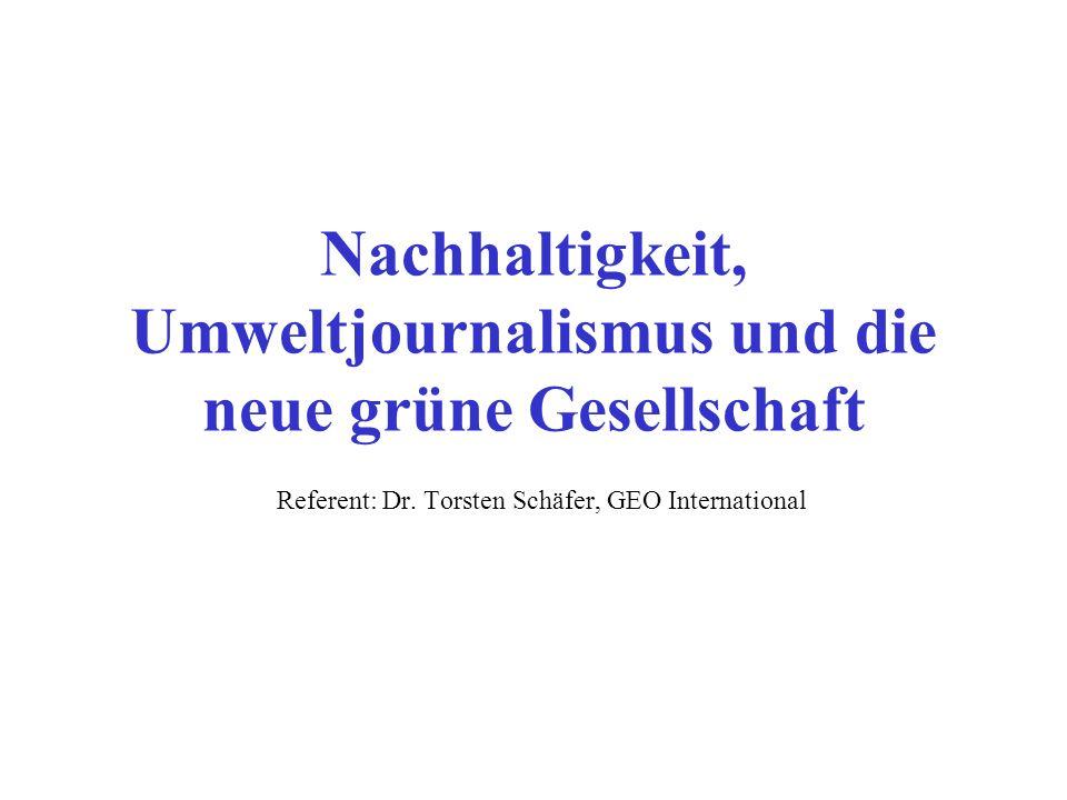 Nachhaltigkeit, Umweltjournalismus und die neue grüne Gesellschaft Referent: Dr. Torsten Schäfer, GEO International