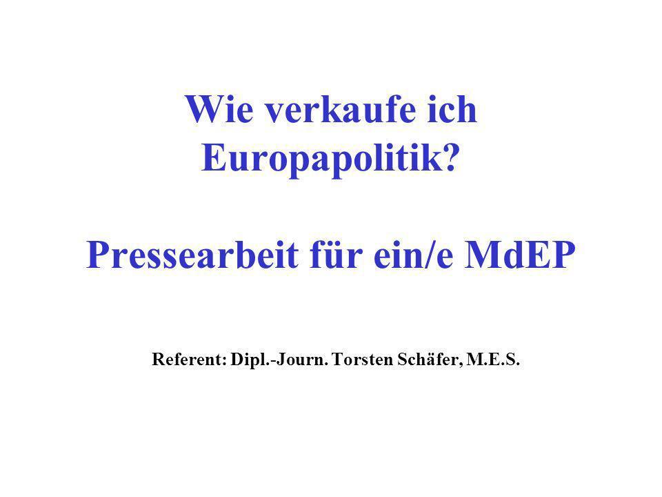 Wie verkaufe ich Europapolitik? Pressearbeit für ein/e MdEP Referent: Dipl.-Journ. Torsten Schäfer, M.E.S.