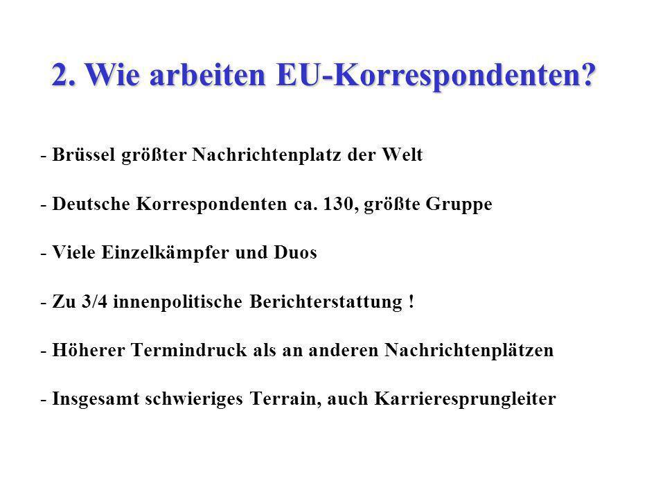 - Brüssel größter Nachrichtenplatz der Welt - Deutsche Korrespondenten ca. 130, größte Gruppe - Viele Einzelkämpfer und Duos - Zu 3/4 innenpolitische