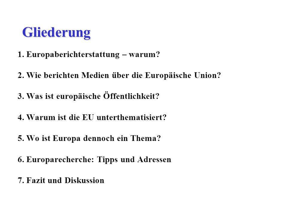 1. Europaberichterstattung – warum? 2. Wie berichten Medien über die Europäische Union? 3. Was ist europäische Öffentlichkeit? 4. Warum ist die EU unt