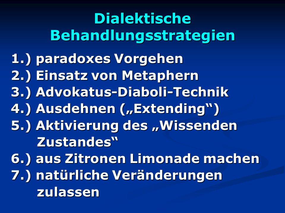 Dialektische Behandlungsstrategien 1.) paradoxes Vorgehen 2.) Einsatz von Metaphern 3.) Advokatus-Diaboli-Technik 4.) Ausdehnen (Extending) 5.) Aktivi