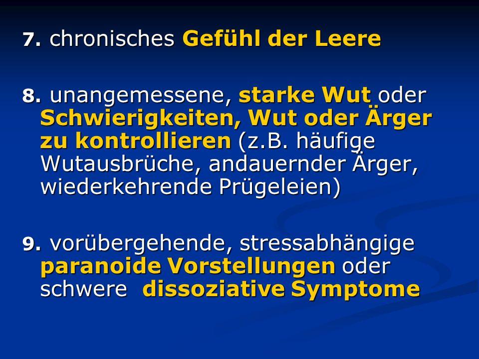 7. chronisches Gefühl der Leere 8. unangemessene, starke Wut oder Schwierigkeiten, Wut oder Ärger zu kontrollieren (z.B. häufige Wutausbrüche, andauer