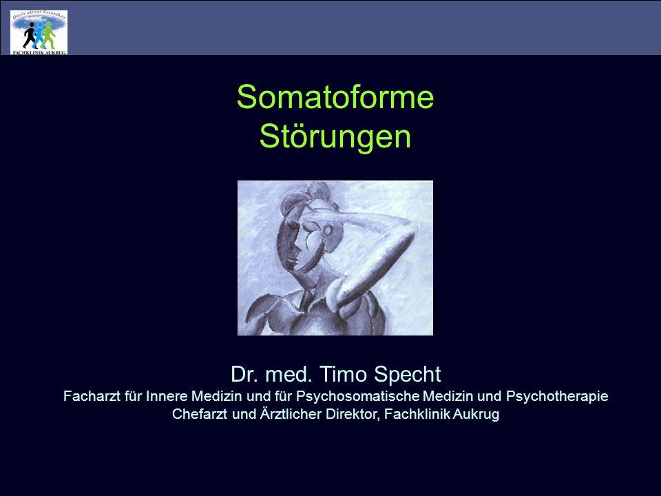 Somatoforme Störungen Dr. med. Timo Specht Facharzt für Innere Medizin und für Psychosomatische Medizin und Psychotherapie Chefarzt und Ärztlicher Dir