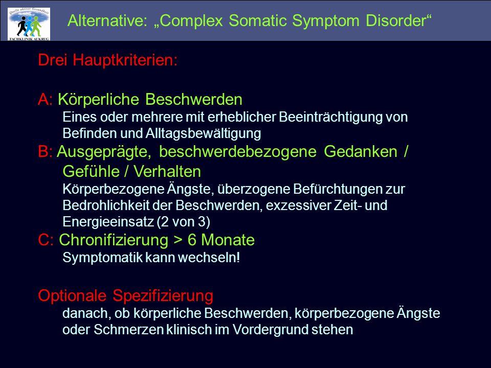 Alternative: Complex Somatic Symptom Disorder Drei Hauptkriterien: A: Körperliche Beschwerden Eines oder mehrere mit erheblicher Beeinträchtigung von