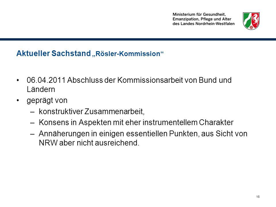 16 Aktueller Sachstand Rösler-Kommission 06.04.2011 Abschluss der Kommissionsarbeit von Bund und Ländern geprägt von –konstruktiver Zusammenarbeit, –K