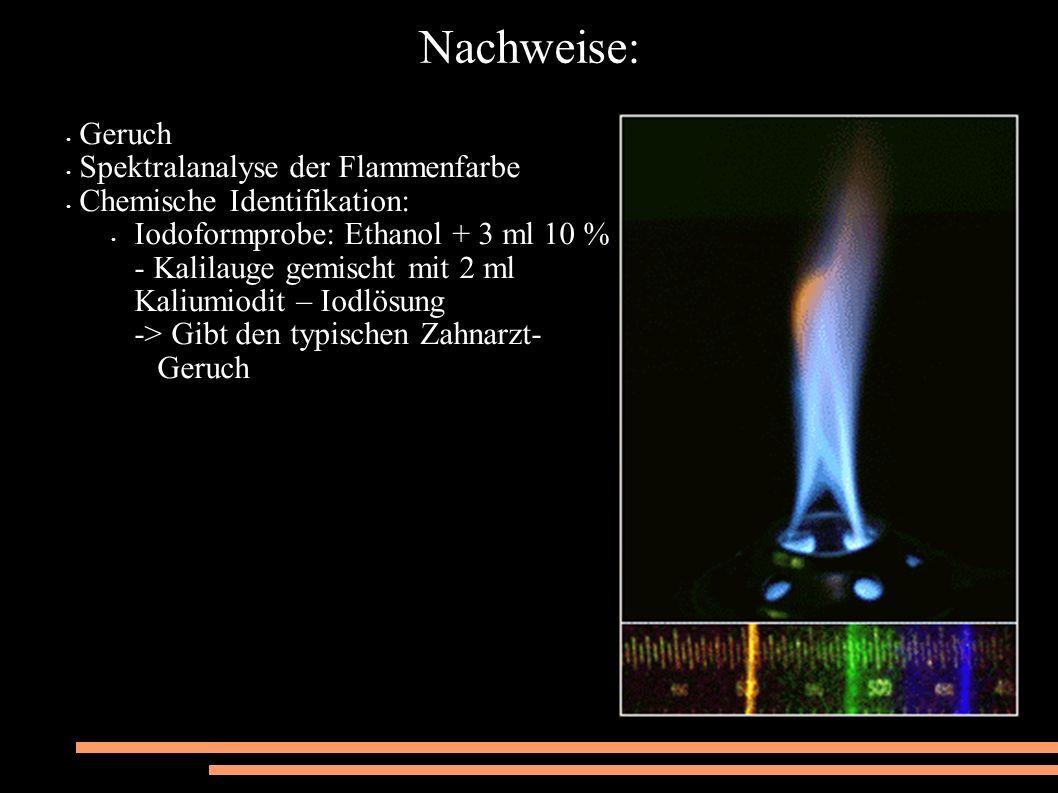 Nachweise: Geruch Spektralanalyse der Flammenfarbe Chemische Identifikation: Iodoformprobe: Ethanol + 3 ml 10 % - Kalilauge gemischt mit 2 ml Kaliumiodit – Iodlösung -> Gibt den typischen Zahnarzt- Geruch