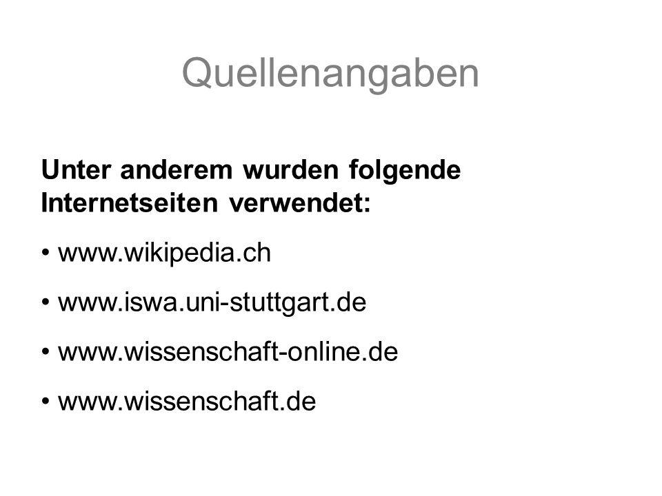 Quellenangaben Unter anderem wurden folgende Internetseiten verwendet: www.wikipedia.ch www.iswa.uni-stuttgart.de www.wissenschaft-online.de www.wissenschaft.de