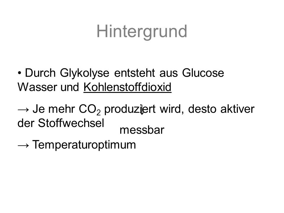 Je mehr CO 2 produziert wird, desto aktiver der Stoffwechsel Hintergrund Durch Glykolyse entsteht aus Glucose Wasser und Kohlenstoffdioxid messbar Temperaturoptimum