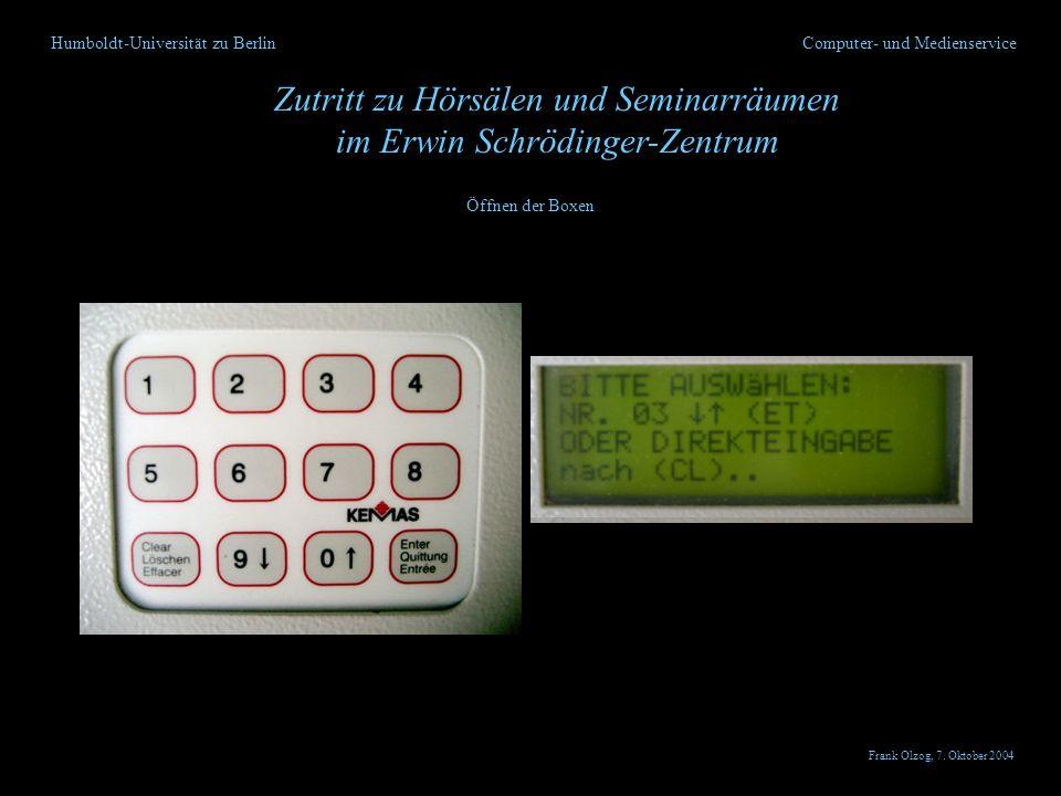 Humboldt-Universität zu Berlin Zutritt zu Hörsälen und Seminarräumen im Erwin Schrödinger-Zentrum Computer- und Medienservice Öffnen der Boxen Frank Olzog, 7.