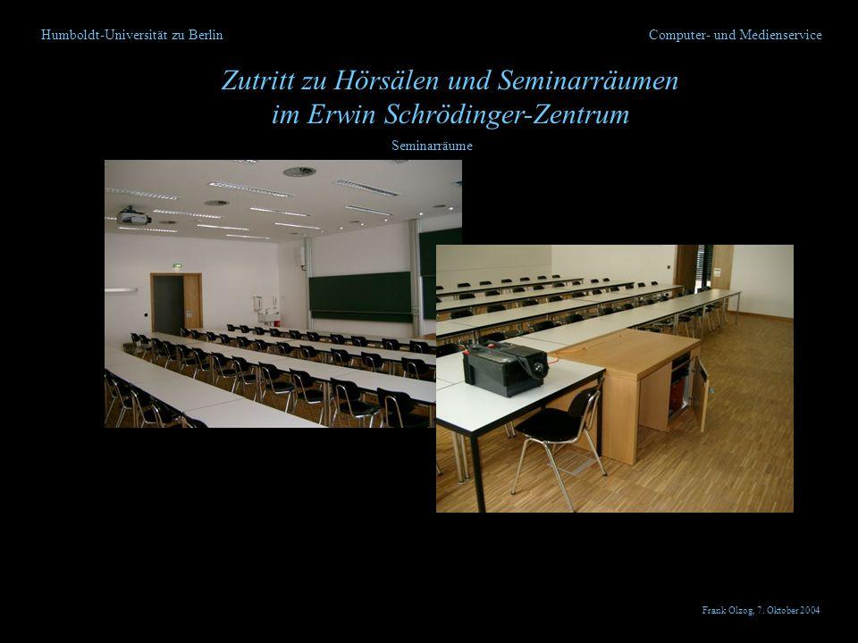 Humboldt-Universität zu Berlin Zutritt zu Hörsälen und Seminarräumen im Erwin Schrödinger-Zentrum Computer- und Medienservice Seminarräume Frank Olzog