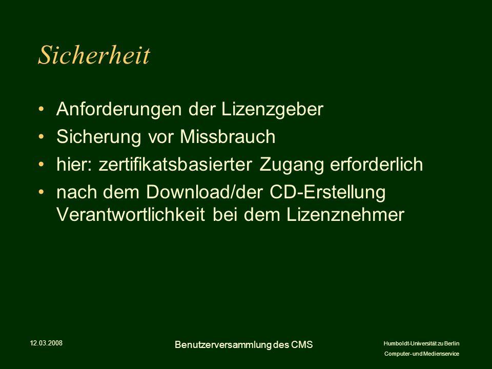 Humboldt-Universität zu Berlin Computer- und Medienservice Sicherheit Anforderungen der Lizenzgeber Sicherung vor Missbrauch hier: zertifikatsbasierter Zugang erforderlich nach dem Download/der CD-Erstellung Verantwortlichkeit bei dem Lizenznehmer 12.03.2008 Benutzerversammlung des CMS