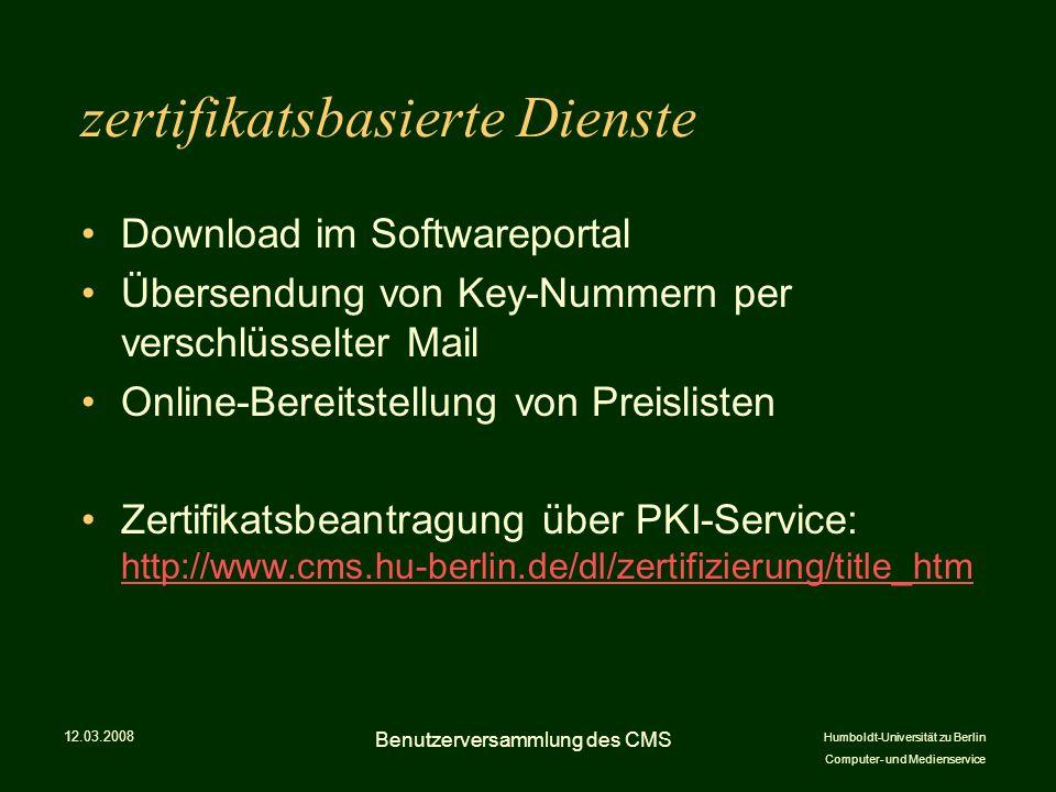 Humboldt-Universität zu Berlin Computer- und Medienservice zertifikatsbasierte Dienste Download im Softwareportal Übersendung von Key-Nummern per verschlüsselter Mail Online-Bereitstellung von Preislisten Zertifikatsbeantragung über PKI-Service: http://www.cms.hu-berlin.de/dl/zertifizierung/title_htm http://www.cms.hu-berlin.de/dl/zertifizierung/title_htm 12.03.2008 Benutzerversammlung des CMS