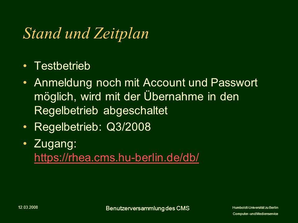 Humboldt-Universität zu Berlin Computer- und Medienservice Stand und Zeitplan Testbetrieb Anmeldung noch mit Account und Passwort möglich, wird mit der Übernahme in den Regelbetrieb abgeschaltet Regelbetrieb: Q3/2008 Zugang: https://rhea.cms.hu-berlin.de/db/ https://rhea.cms.hu-berlin.de/db/ 12.03.2008 Benutzerversammlung des CMS