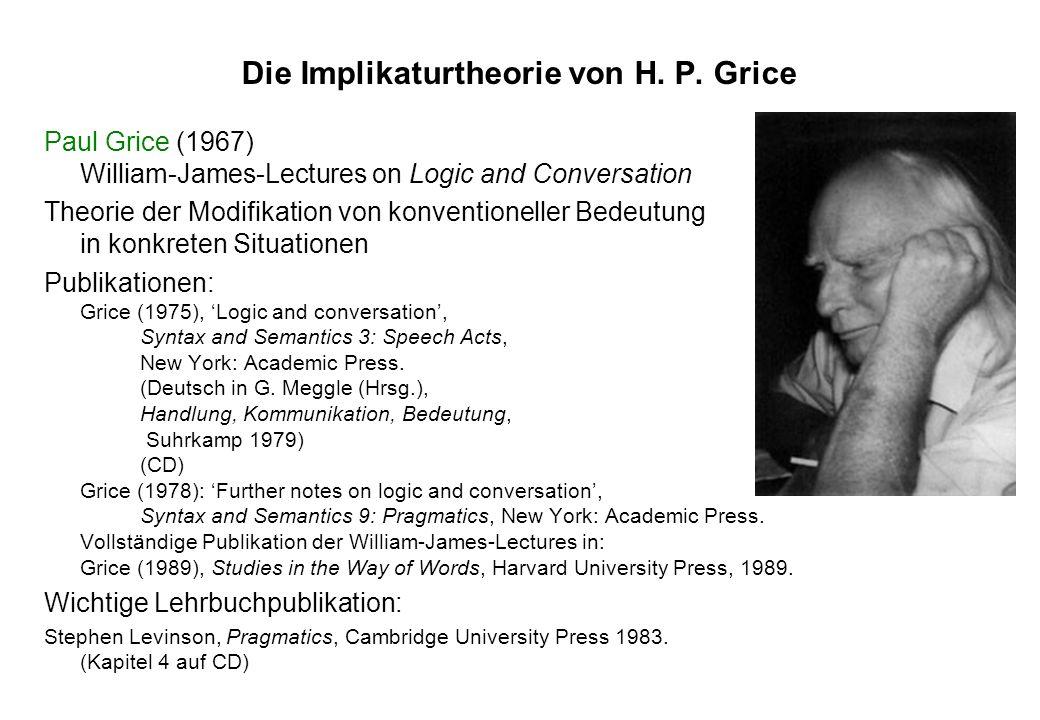 Die Implikaturtheorie von H. P. Grice Paul Grice (1967) William-James-Lectures on Logic and Conversation Theorie der Modifikation von konventioneller