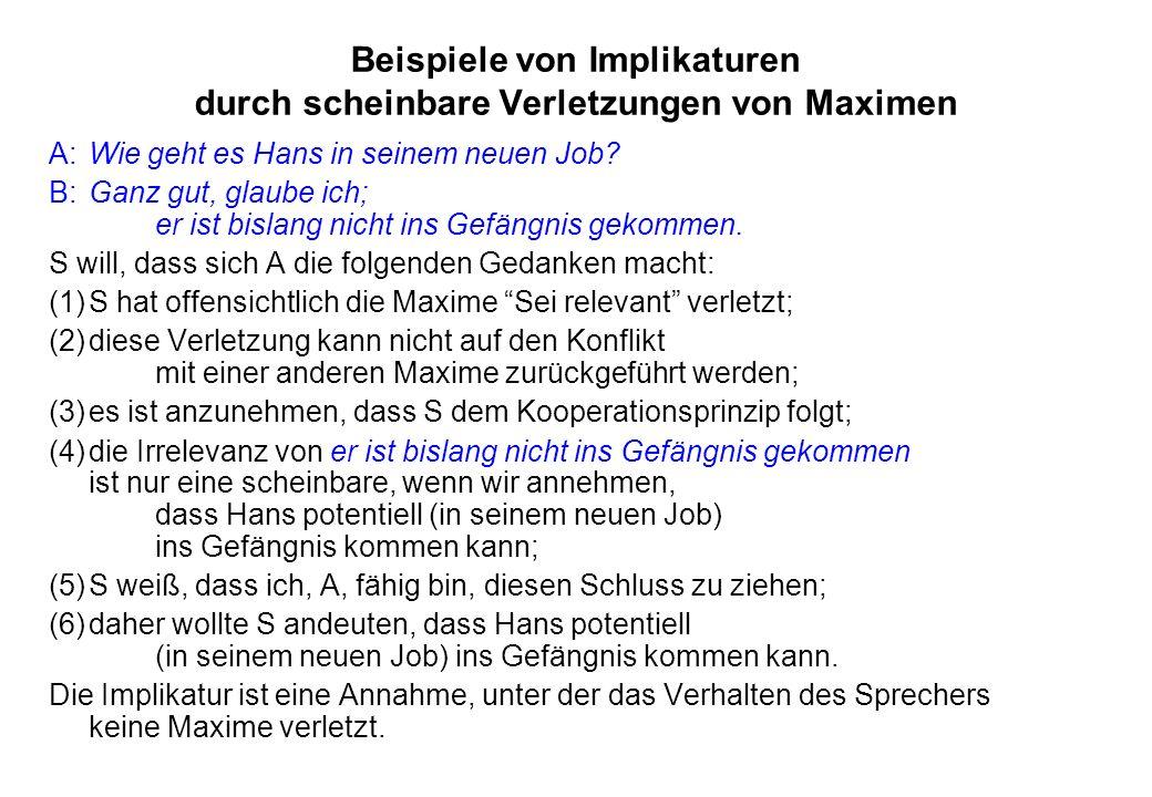 Beispiele von Implikaturen durch scheinbare Verletzungen von Maximen A:Wie geht es Hans in seinem neuen Job? B:Ganz gut, glaube ich; er ist bislang ni