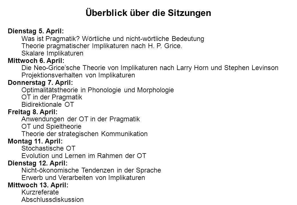 Überblick über die Sitzungen Dienstag 5. April: Was ist Pragmatik? Wörtliche und nicht-wörtliche Bedeutung Theorie pragmatischer Implikaturen nach H.