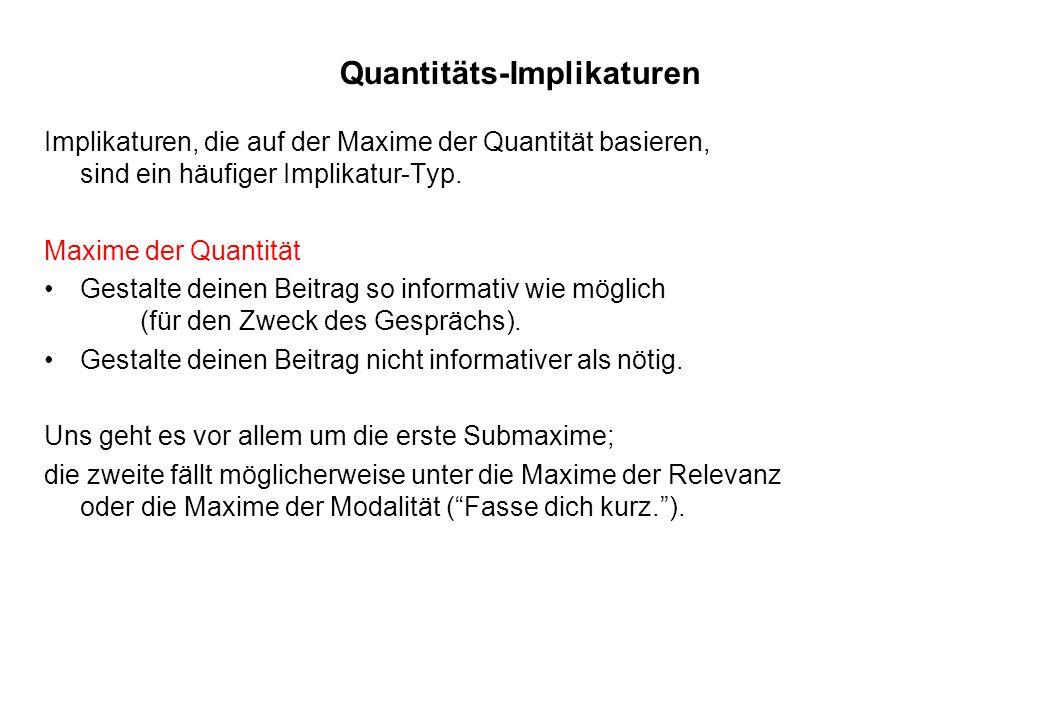Quantitäts-Implikaturen Implikaturen, die auf der Maxime der Quantität basieren, sind ein häufiger Implikatur-Typ. Maxime der Quantität Gestalte deine
